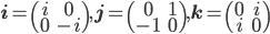 \mathbf{i}=\begin{pmatrix} i & 0 \\ 0 & -i \end{pmatrix}, \mathbf{j}=\begin{pmatrix} 0 & 1 \\ -1 & 0 \end{pmatrix}, \mathbf{k}=\begin{pmatrix} 0 & i \\ i & 0 \end{pmatrix}