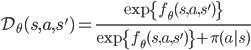 \mathcal{D}_{\theta}(s,a,s') = \frac{\exp \{ f_{\theta}(s,a,s') \}} {\exp \{f_{\theta}(s,a,s') \} + \pi(a|s)}