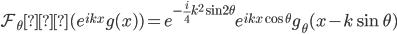 \mathcal{F}_{\theta} ・(e^{ikx}g(x))=e^{-\frac{i}{4}k^2\sin 2\theta}e^{ikx\cos\theta}g_{\theta} (x-k\sin\theta)