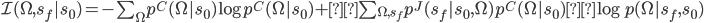 \mathcal{I}(\Omega,s_f|s_0)= - \sum_\Omega p^C(\Omega | s_0) \log p^C(\Omega | s_0) +\sum_{\Omega,s_f} p^J(s_f |s_0,\Omega) p^C(\Omega| s_0) \log p(\Omega | s_f,s_0)