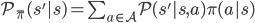 \mathcal{P}_{\bar{\pi}}(s'|s) = \sum_{a\in\mathcal{A}} \mathcal{P}(s'|s, a)\pi(a|s)