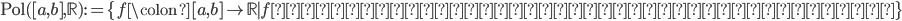 \mathrm{Pol}([a, b], \mathbb{R}) := \{ f\colon [a, b] \to \mathbb{R} \mid f\text{は実係数多項式から定まる関数}\}