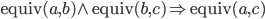 \mathrm{equiv}(a,b) \wedge \mathrm{equiv}(b,c) \Rightarrow \mathrm{equiv}(a,c)