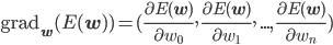\mathrm{grad}_{\mathbf{w}}(E(\mathbf{w})) = (\frac{\partial E(\mathbf{w})}{\partial w_0},\,\frac{\partial E(\mathbf{w})}{\partial w_1},\,...,\,\frac{\partial E(\mathbf{w})}{\partial w_n})
