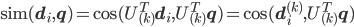\mathrm{sim}(\mathbf{d}_i,\mathbf{q}) = \cos(U__{(k)}^T\mathbf{d}_i,U__{(k)}^T\mathbf{q}) = \cos(\mathbf{d}_i^{(k)},U__{(k)}^T\mathbf{q})