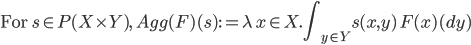 \mbox{For }s\in P(X\times Y),\: {\displaystyle Agg(F)(s) := \lambda\, x\in X.\int_{y \in Y} s(x, y) \,F(x)(dy) }