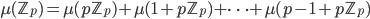 \mu({\mathbb Z}_p)=\mu(p{\mathbb Z}_p) + \mu(1+p{\mathbb Z}_p) +  \cdots + \mu(p-1+ p{\mathbb Z}_p)