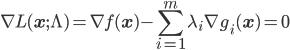 \nabla L(\mathbf{x} ; \Lambda) = \displaystyle \nabla f (\mathbf{x}) - \sum_{i=1}^m \lambda_i \nabla g_i (\mathbf{x}) = \mathbf{0}