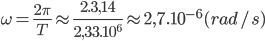 \omega = {{2\pi } \over T} \approx {{2.3,14} \over {2,{{33.10}^6}}} \approx 2,{7.10^{ - 6}}(rad/s)