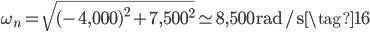 \omega_{n} = \displaystyle \sqrt{(-4,000)^{2} + 7,500^{2}} \simeq 8,500~\mathrm{rad/s} \tag{16}