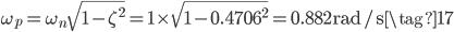 \omega_{p} = \omega_{n} \sqrt{1 - \zeta^{2}} = 1 \times \sqrt{1 - 0.4706^{2}} = 0.882~\mathrm{rad/s} \tag{17}