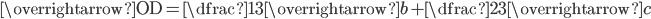\overrightarrow{\textrm{OD}}=\dfrac{1}{3}\overrightarrow{b}+\dfrac{2}{3}\overrightarrow{c}