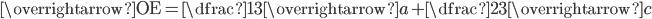 \overrightarrow{\textrm{OE}}=\dfrac{1}{3}\overrightarrow{a}+\dfrac{2}{3}\overrightarrow{c}