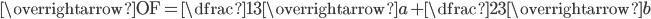 \overrightarrow{\textrm{OF}}=\dfrac{1}{3}\overrightarrow{a}+\dfrac{2}{3}\overrightarrow{b}