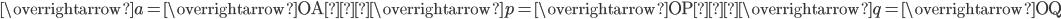 \overrightarrow{a}=\overrightarrow{\mathrm{OA}},\overrightarrow{p}=\overrightarrow{\mathrm{OP}},\overrightarrow{q}=\overrightarrow{\mathrm{OQ}}