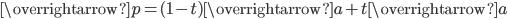 \overrightarrow{p}=(1-t)\overrightarrow{a}+t\overrightarrow{a}
