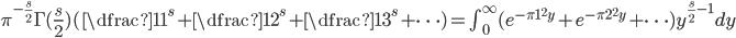 \pi^{-\frac{s}{2}}\Gamma(\frac{s}{2})(\dfrac{1}{1^s}+\dfrac{1}{2^s}+\dfrac{1}{3^s}+\dots)=\int_{0}^{\infty}(e^{-\pi 1^2y}+e^{-\pi 2^2y}+\dots)y^{\frac{s}{2}-1}dy