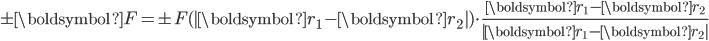 \pm\boldsymbol{F}=\pm F(|\boldsymbol{r}_1-\boldsymbol{r}_2|)\cdot\displaystyle\frac{\boldsymbol{r}_1-\boldsymbol{r}_2}{|\boldsymbol{r}_1-\boldsymbol{r}_2|}