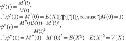 \psi'(t)=\frac{M'(t)}{M(t)},\\\therefore \psi'(0)=M'(0)=E(X) (\because M(0)=1)\\\psi''(t)=\frac{M''(t)M(t)-M'(t)^2}{M(t)^2},\\\therefore \psi''(0)=M''(0)-M'(0)^2=E(X^2)-{E(X)}^2=V(X)