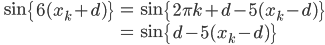 \qquad \begin{eqnarray*}\sin\left { 6(x_k + d) \right } &=&\sin\left { 2\pi k +d - 5(x_k-d) \right } \\&=&\sin\left { d - 5(x_k-d) \right }\end{eqnarray*}