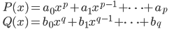 \qquad\displaystyle{ P(x)=a_0x^p+a_1x^{p-1}+\dots+a_p \\  Q(x)=b_0x^q+b_1x^{q-1}+\dots+b_q }