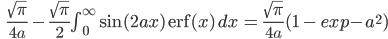 \qquad\qquad \frac{\sqrt{\large\pi}}{4a} \,-\,\frac{\sqrt{\large\pi}}{2} \int_0^\infty\sin(2ax)\/{\mathrm erf}(x)\,dx\,=\,\frac{\sqrt{\large \pi}}{4a}( 1\,-\, exp{-a^2})