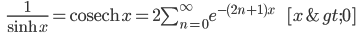 \qquad\qquad \frac{1}{\sinh\, x} = {\rm cosech}\,x = 2 \sum_{n=0}^{\infty} e^{-(2n+1)x}\qquad\qquad\qquad\qquad [ x > 0 ]