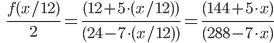 \qquad\qquad \frac{f(x/12)}{2} = \frac{(12 + 5 \cdot (x/12))}{(24 - 7 \cdot (x/12))} = \frac{(144 + 5 \cdot x)}{(288 - 7 \cdot x)}