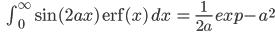 \qquad\qquad \int_0^\infty\sin(2ax)\/{\mathrm erf}(x)\,dx\,=\,\frac{1}{2a}\,exp{-a^2}