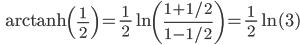 \qquad\qquad {\rm arctanh}\left(\frac{1}{\,2\,}\right) = \frac{1}{\,2\,} \ln\left(\frac{1 + 1/2}{1 - 1/2}\right) = \frac{1}{\,2\,} \ln(3)