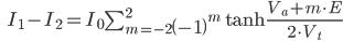 \qquad\qquad I_1 - I_2 = I_0 \sum_{m=-2}^{2}\left( -1 \right) ^m \tanh\frac{V_a + m \cdot E}{2 \cdot V_t}