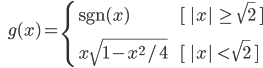\qquad\qquad g(x) = \begin{cases}\;\mathrm{sgn}(x)  &[ \;| x |\, \ge \, \sqrt{2}\; ] \\ \vspace{10pt} \\ \; x \sqrt{1 - x^2/4}\qquad\qquad&[ \;| x | \,\lt\, \sqrt{2} \;]\end{cases}