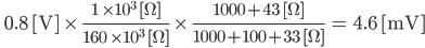 \qquad\rm 0.8 [V] \times\, \frac{1 \times 10^{3} [\Omega]}{160 \times 10^{3} [\Omega]} \times\, \frac{1000+43 [\Omega]}{1000+100+33 [\Omega]} = 4.6 [mV]