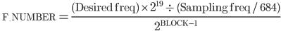 \qquad{\small \rm F\underline{\quad}NUMBER} = \frac{({\rm Desired freq})\, \times\, {\large 2}^{19}\, \div\, ({\rm Sampling freq}\, /\, 684)}{{\large 2}^{{\rm BLOCK}-1}}