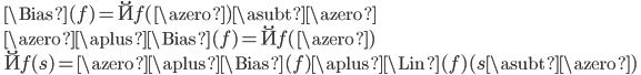 \quad \Bias(f) = \u{f}(\azero) \asubt \azero\\ \quad \azero \aplus \Bias(f) = \u{f}(\azero)\\ \quad \u{f}(s) = \azero \aplus \Bias(f) \aplus \Lin(f)(s \asubt \azero)