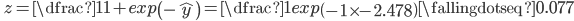 \quad z=\dfrac{1}{1+exp\left(-\widehat{y}\right)}=\dfrac{1}{exp\left(-1\times-2.478\right)}\fallingdotseq 0.077