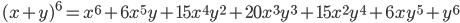 \quad\displaystyle{ (x+y)^6=x^6+6x^5y+15x^4y^2+20x^3y^3+15x^2y^4+6xy^5+y^6 }