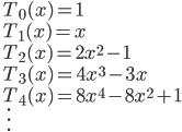 \quad\displaystyle{ \begin{array}{l} T_{0}(x)=1 \\  T_{1}(x)=x \\  T_{2}(x)=2x^{2}-1 \\  T_{3}(x)=4x^{3}-3x \\  T_{4}(x)=8x^{4}-8x^{2}+1\\ \quad\vdots \end{array} }