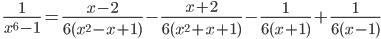 \quad\displaystyle{ \frac{1}{x^6-1}=\frac{x-2}{6(x^2-x+1)}-\frac{x+2}{6(x^2+x+1)}-\frac{1}{6(x+1)}+\frac{1}{6(x-1)} }
