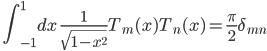 \quad\displaystyle{ \int_{-1}^1 dx\ \frac{1}{\sqrt{1-x^2}}T_m(x)T_n(x) =\frac{\pi}{2}\delta_{mn} }