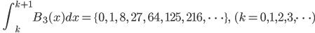 \quad\displaystyle{ \int_{k}^{k+1} B_{3}(x) d x= \{0, \quad 1,\quad 8,\quad 27,\quad 64,\quad 125, \quad 216, \ \dots \}, \qquad (k=0,1,2,3,\dots) }