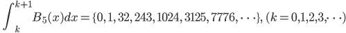 \quad\displaystyle{ \int_{k}^{k+1} B_{5}(x) d x= \{0, \quad 1,\quad 32,\quad 243,\quad 1024,\quad 3125, \quad 7776, \ \dots \}, \quad (k=0,1,2,3,\dots) }