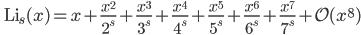 \quad\displaystyle{ {\rm Li}_s(x)=x+\frac{x^2}{2^s}+\frac{x^3}{3^s}+\frac{x^4}{4^s}+\frac{x^5}{5^s}+\frac{x^6}{6^s}+\frac{x^7}{7^s}+\mathcal{O}(x^8) }