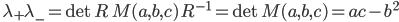 \quad\displaystyle{\lambda_+\lambda_-=\det R\,M(a,b,c)\,R^{-1}=\det M(a,b,c)=ac-b^2}