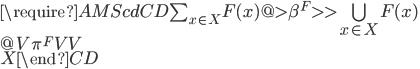 \require{AMScd} \begin{CD} \sum_{x\in X}F(x) @>{\beta^F}>>  \bigcup_{x\in X}F(x)  \\ @V{\pi^F}VV \\ X \end{CD}