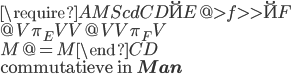 \require{AMScd} \begin{CD} \u{E} @>f>> \u{F} \\ @V{\pi_E}VV @VV{\pi_F}V \\ M     @=    M \end{CD}\\ \text{commutatieve in }{\bf Man}
