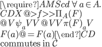 \require{AMScd} \forall a\in A.\\ \begin{CD} X     @>{f}>>      \Pi_A(F) \\ @V{\psi_a}VV       @VV{\pi(F)_a}V \\ F(a)  @=          F(a) \end{CD}\\ \mbox{commutes in }{\mathcal{C}}