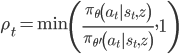 \rho_{t}=\min \left(\frac{\pi_{\theta}\left(a_{t}   s_{t}, z\right)}{\pi_{\theta^{\prime}}\left(a_{t}   s_{t}, z\right)}, 1\right)