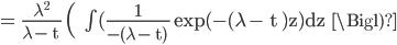 \rm = \frac{\lambda^2}{\lambda - t } \Bigl(   \int (\frac{1}{-(\lambda - t) } exp(-(\lambda - t )z)dz   \Bigl)