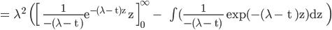 \rm = \lambda^2  \Bigl( \Bigl[   \frac{1}{-(\lambda - t )}e^{-(\lambda - t)z} z \Bigr]_{0}^{\infty} -   \int (\frac{1}{-(\lambda - t) } exp(-(\lambda - t )z)dz  \Bigr)